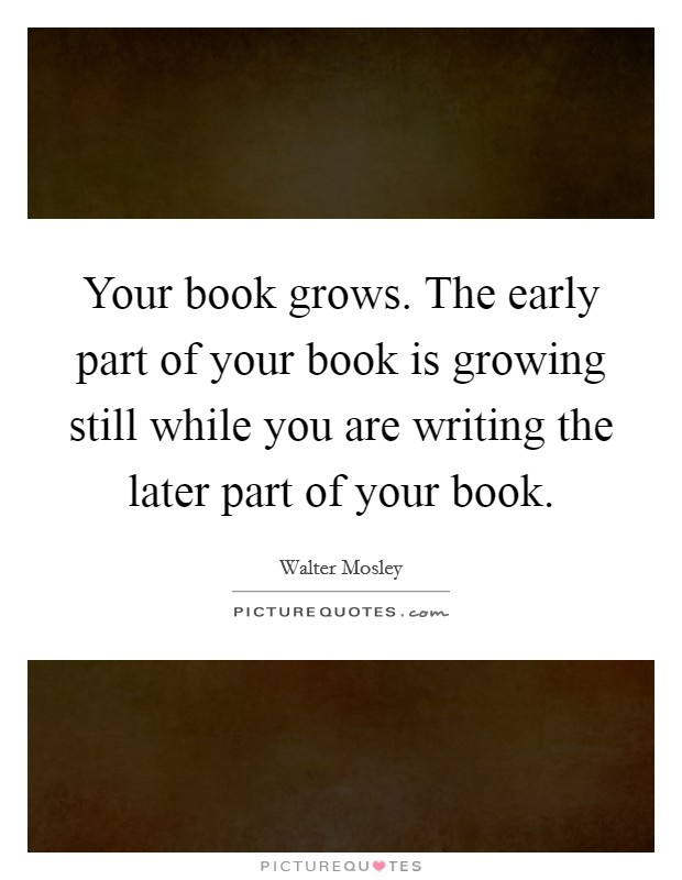 Your book grows. The early part of your book is growing still while you are writing the later part of your book Picture Quote #1