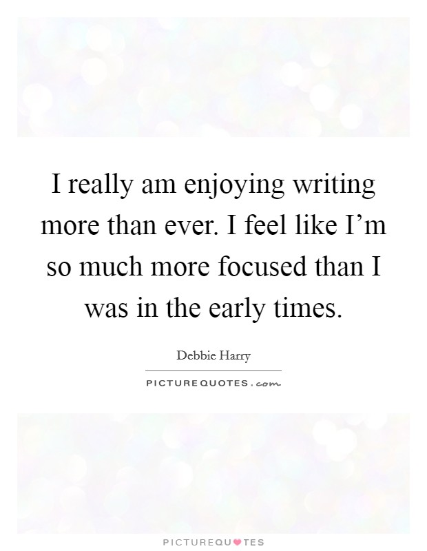 I really am enjoying writing more than ever. I feel like I'm so much more focused than I was in the early times Picture Quote #1