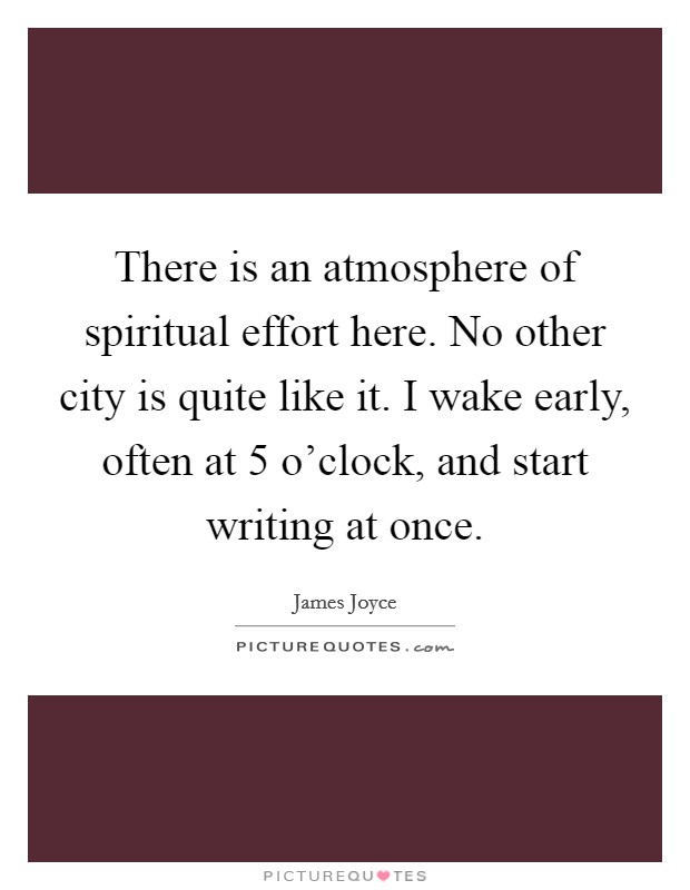 There is an atmosphere of spiritual effort here. No other city is quite like it. I wake early, often at 5 o'clock, and start writing at once Picture Quote #1