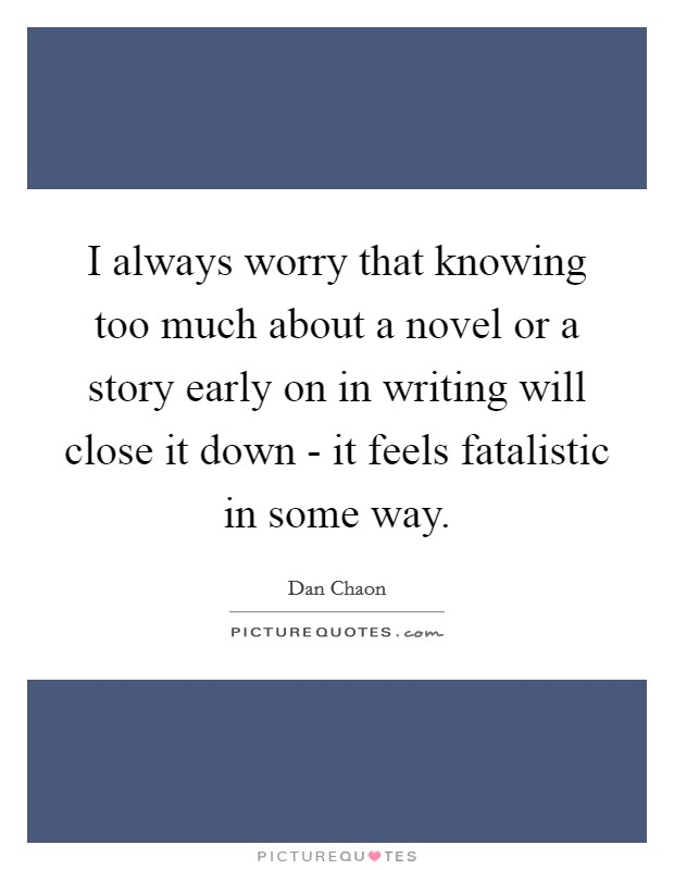 I always worry that knowing too much about a novel or a story early on in writing will close it down - it feels fatalistic in some way Picture Quote #1