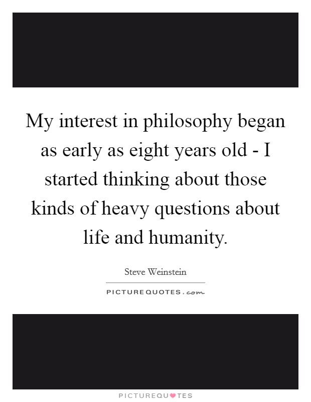 My interest in philosophy began as early as eight years old - I started thinking about those kinds of heavy questions about life and humanity Picture Quote #1