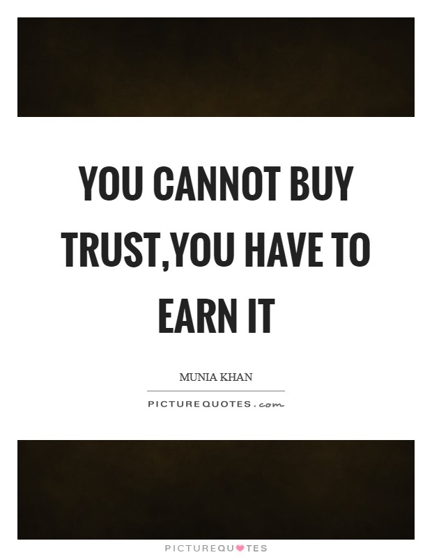 You cannot buy trust,you have to earn it Picture Quote #1