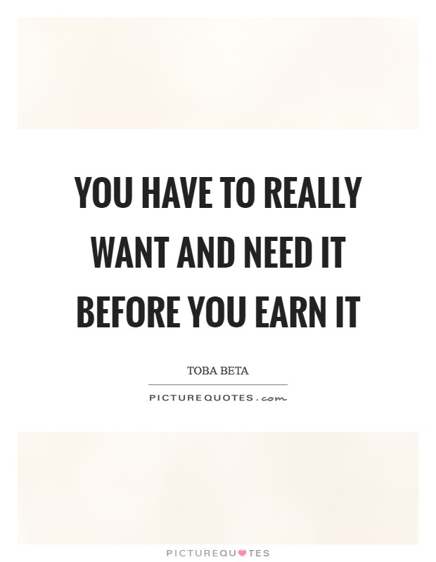 You have to really want and need it before you earn it Picture Quote #1