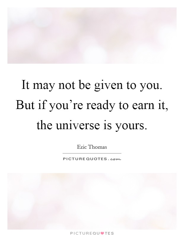 It may not be given to you. But if you're ready to earn it, the universe is yours Picture Quote #1