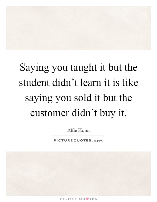 Saying you taught it but the student didn't learn it is like saying you sold it but the customer didn't buy it. Picture Quote #1