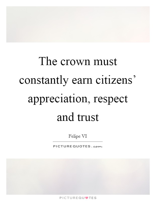 The crown must constantly earn citizens' appreciation, respect and trust Picture Quote #1