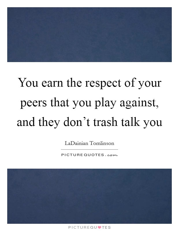 You earn the respect of your peers that you play against, and they don't trash talk you Picture Quote #1