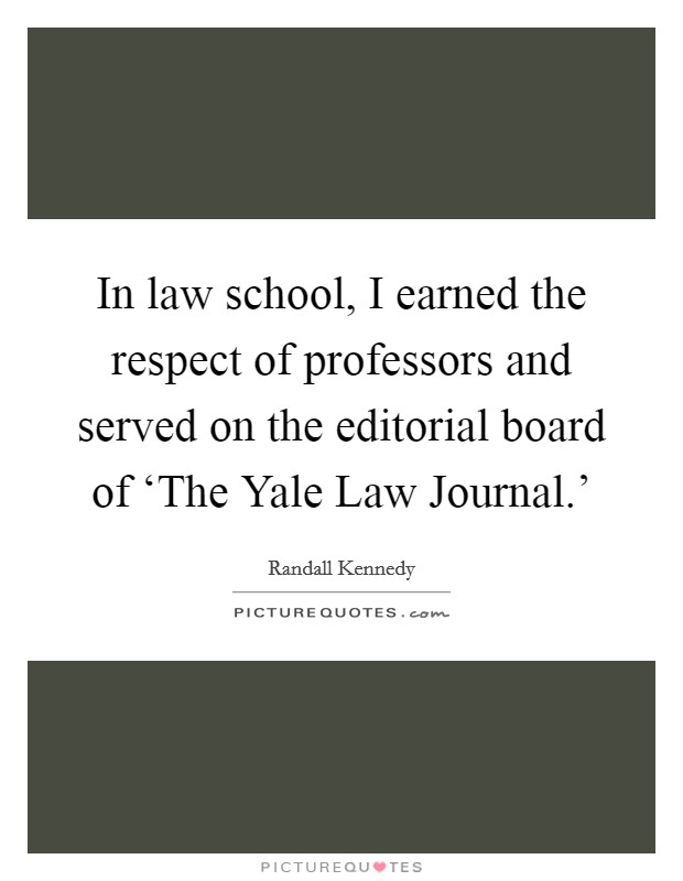 In law school, I earned the respect of professors and served on the editorial board of 'The Yale Law Journal.' Picture Quote #1