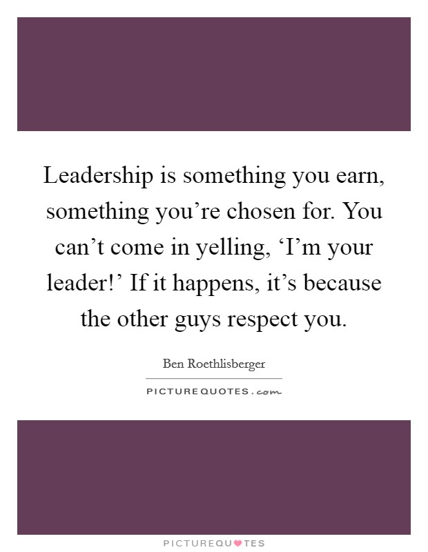 Leadership is something you earn, something you're chosen for. You can't come in yelling, 'I'm your leader!' If it happens, it's because the other guys respect you. Picture Quote #1