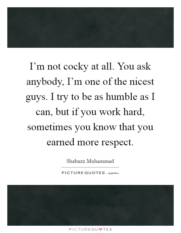 I'm not cocky at all. You ask anybody, I'm one of the nicest guys. I try to be as humble as I can, but if you work hard, sometimes you know that you earned more respect. Picture Quote #1