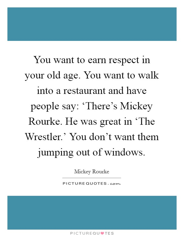 You want to earn respect in your old age. You want to walk into a restaurant and have people say: 'There's Mickey Rourke. He was great in 'The Wrestler.' You don't want them jumping out of windows Picture Quote #1