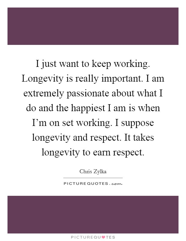 I just want to keep working. Longevity is really important. I am extremely passionate about what I do and the happiest I am is when I'm on set working. I suppose longevity and respect. It takes longevity to earn respect Picture Quote #1