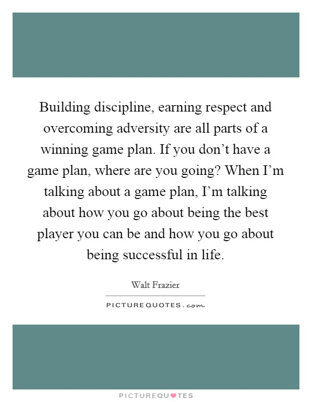 Building discipline, earning respect and overcoming adversity are all parts of a winning game plan. If you don't have a game plan, where are you going? When I'm talking about a game plan, I'm talking about how you go about being the best player you can be and how you go about being successful in life. Picture Quote #1