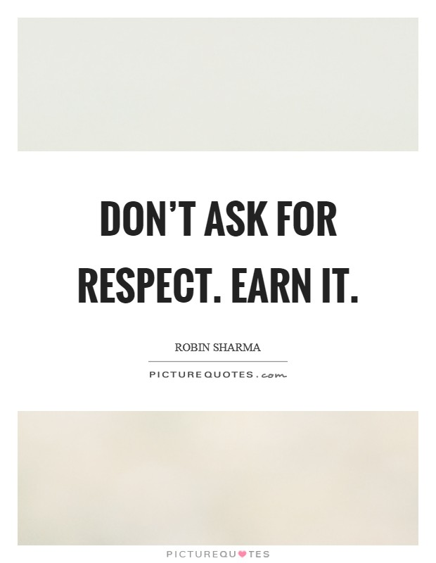 Don't ask for respect. Earn it. Picture Quote #1