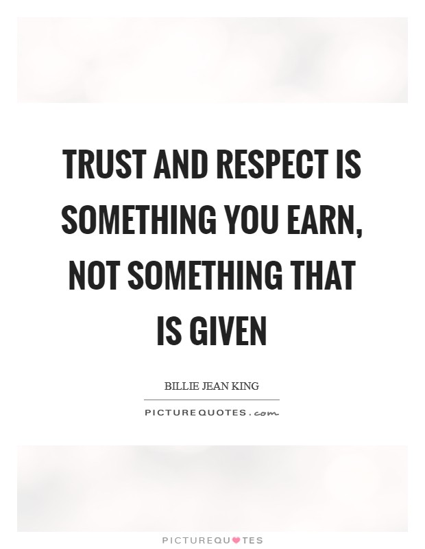 Trust and respect is something you earn, not something that is given Picture Quote #1