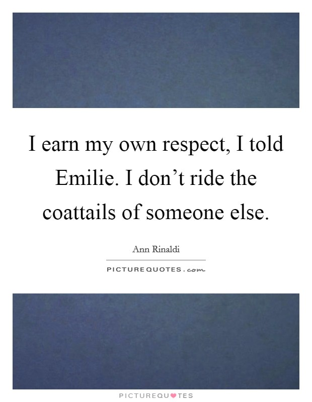 I earn my own respect, I told Emilie. I don't ride the coattails of someone else. Picture Quote #1