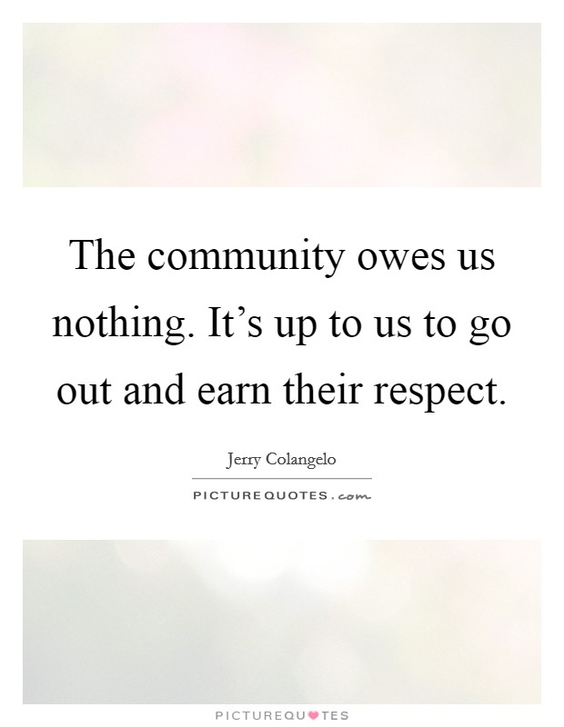 The community owes us nothing. It's up to us to go out and earn their respect. Picture Quote #1