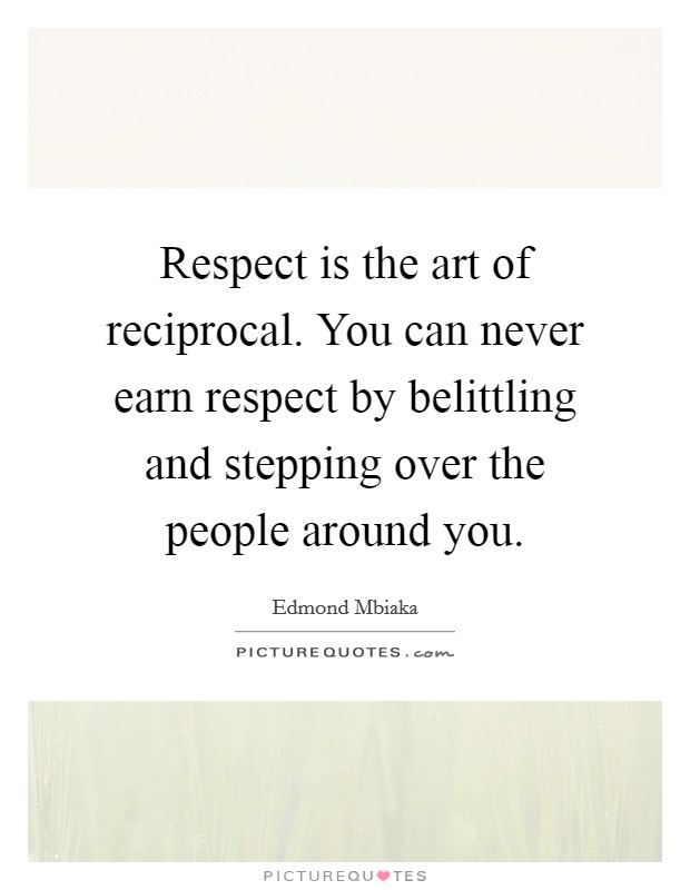 Respect is the art of reciprocal. You can never earn respect by belittling and stepping over the people around you. Picture Quote #1