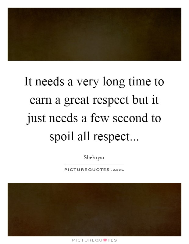 It needs a very long time to earn a great respect but it just needs a few second to spoil all respect Picture Quote #1