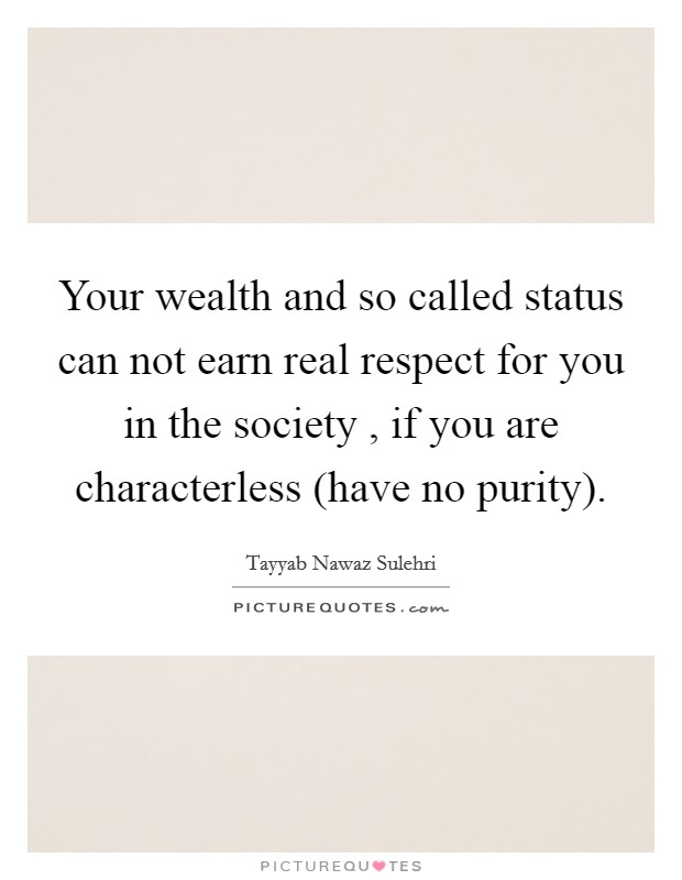 Your wealth and so called status can not earn real respect for you in the society , if you are characterless (have no purity) Picture Quote #1