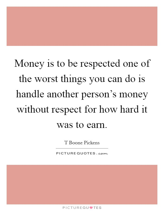 Money is to be respected one of the worst things you can do is handle another person's money without respect for how hard it was to earn. Picture Quote #1