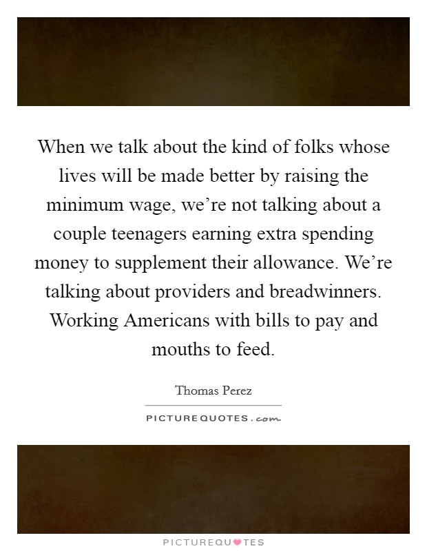 When we talk about the kind of folks whose lives will be made better by raising the minimum wage, we're not talking about a couple teenagers earning extra spending money to supplement their allowance. We're talking about providers and breadwinners. Working Americans with bills to pay and mouths to feed Picture Quote #1