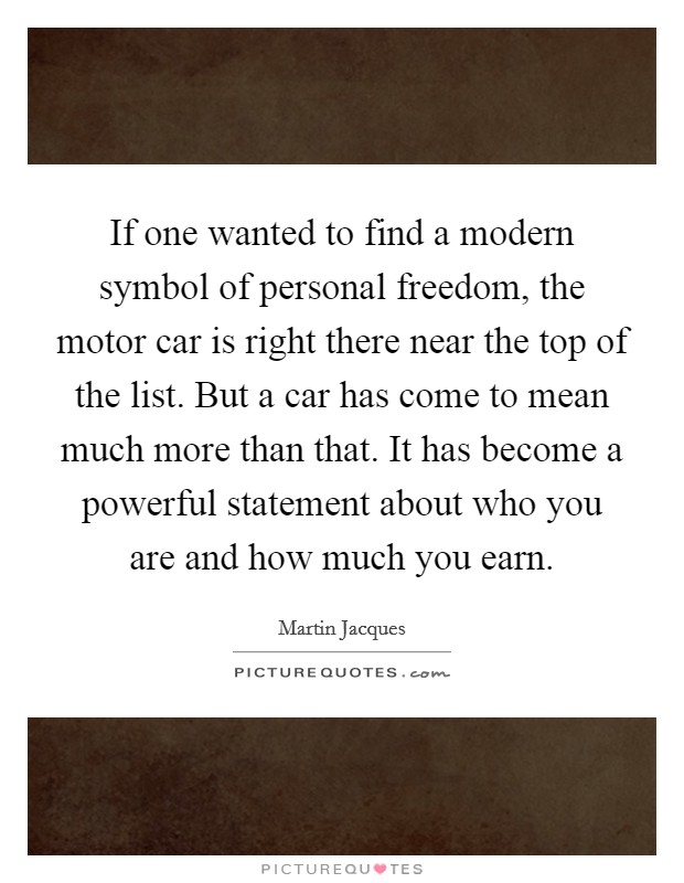 If one wanted to find a modern symbol of personal freedom, the motor car is right there near the top of the list. But a car has come to mean much more than that. It has become a powerful statement about who you are and how much you earn Picture Quote #1