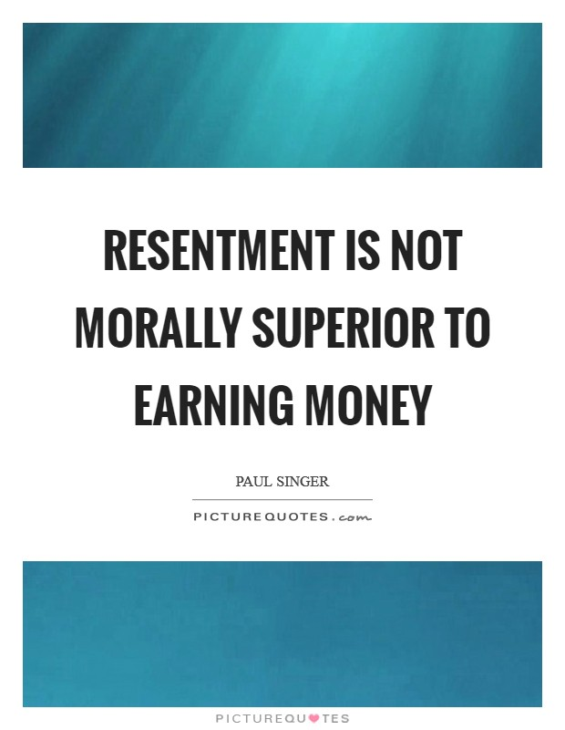 Resentment is not morally superior to earning money Picture Quote #1