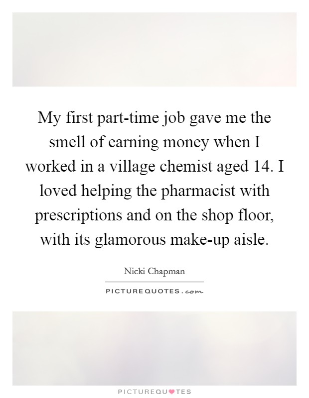 My first part-time job gave me the smell of earning money when I worked in a village chemist aged 14. I loved helping the pharmacist with prescriptions and on the shop floor, with its glamorous make-up aisle Picture Quote #1