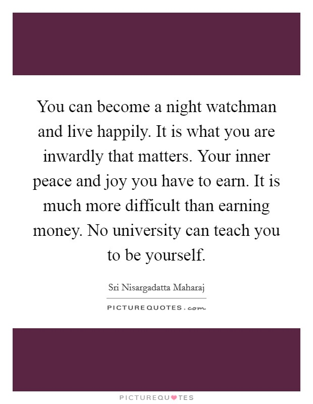 You can become a night watchman and live happily. It is what you are inwardly that matters. Your inner peace and joy you have to earn. It is much more difficult than earning money. No university can teach you to be yourself Picture Quote #1