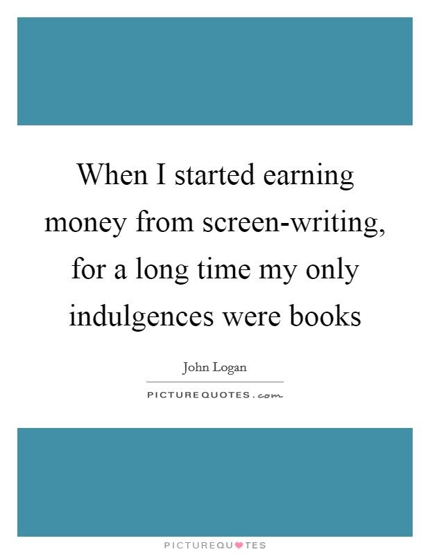 When I started earning money from screen-writing, for a long time my only indulgences were books Picture Quote #1