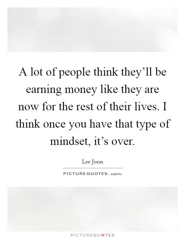 A lot of people think they'll be earning money like they are now for the rest of their lives. I think once you have that type of mindset, it's over Picture Quote #1
