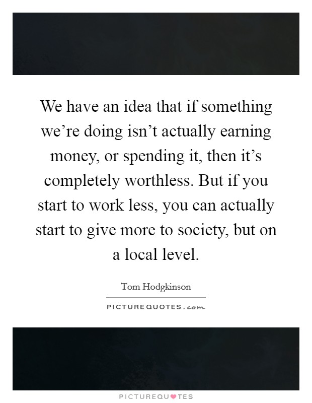 We have an idea that if something we're doing isn't actually earning money, or spending it, then it's completely worthless. But if you start to work less, you can actually start to give more to society, but on a local level Picture Quote #1