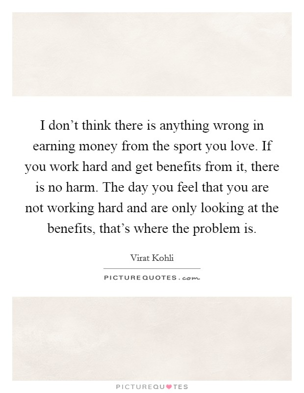 I don't think there is anything wrong in earning money from the sport you love. If you work hard and get benefits from it, there is no harm. The day you feel that you are not working hard and are only looking at the benefits, that's where the problem is Picture Quote #1