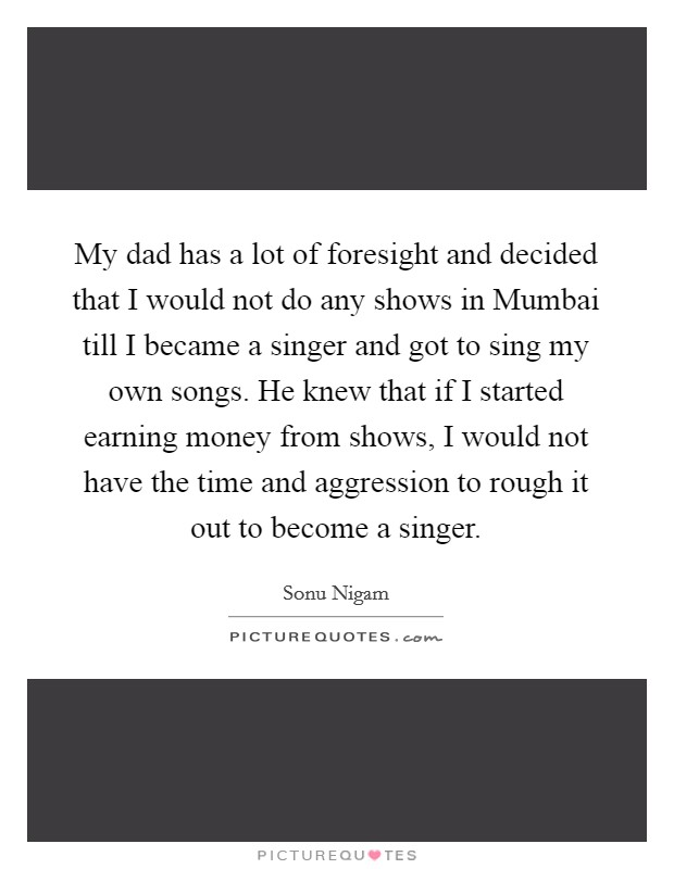 My dad has a lot of foresight and decided that I would not do any shows in Mumbai till I became a singer and got to sing my own songs. He knew that if I started earning money from shows, I would not have the time and aggression to rough it out to become a singer Picture Quote #1