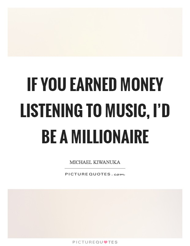 If you earned money listening to music, I'd be a millionaire Picture Quote #1
