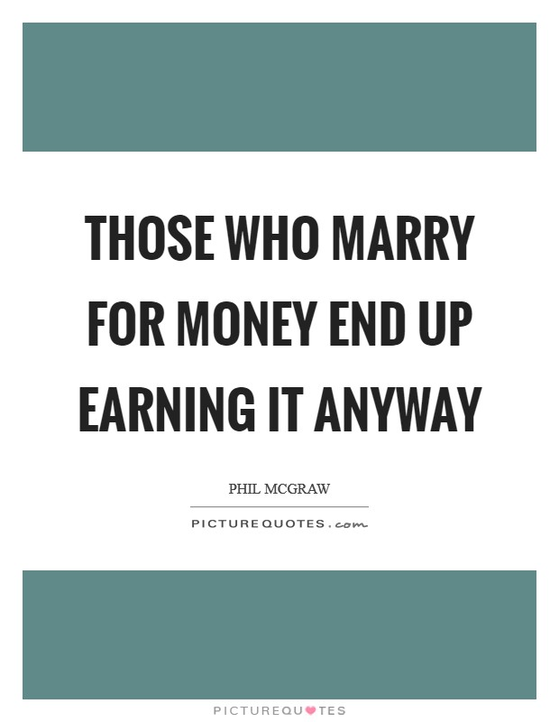 Those who marry for money end up EARNING it anyway Picture Quote #1
