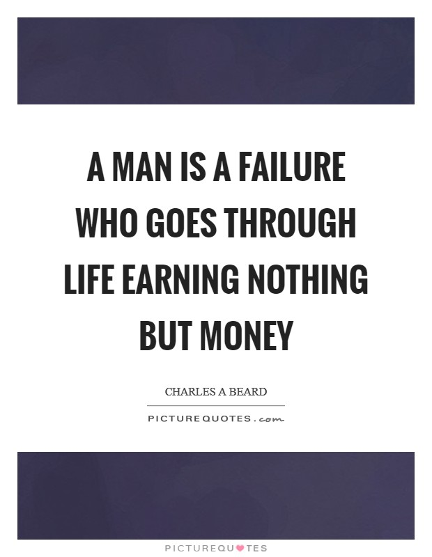 A man is a failure who goes through life earning nothing but money Picture Quote #1