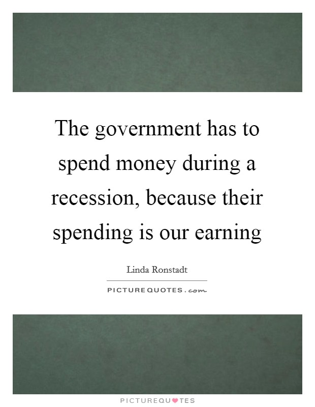 The government has to spend money during a recession, because their spending is our earning Picture Quote #1