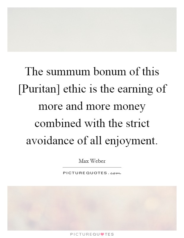 The summum bonum of this [Puritan] ethic is the earning of more and more money combined with the strict avoidance of all enjoyment Picture Quote #1