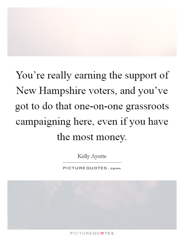 You're really earning the support of New Hampshire voters, and you've got to do that one-on-one grassroots campaigning here, even if you have the most money Picture Quote #1