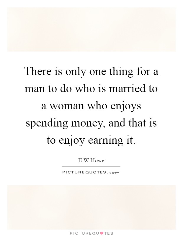 There is only one thing for a man to do who is married to a woman who enjoys spending money, and that is to enjoy earning it Picture Quote #1