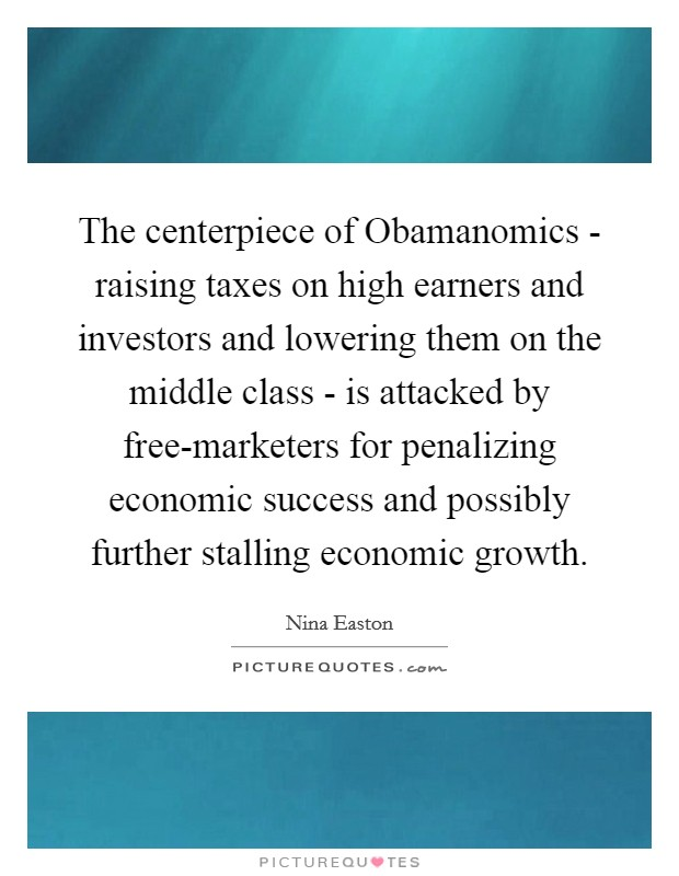 The centerpiece of Obamanomics - raising taxes on high earners and investors and lowering them on the middle class - is attacked by free-marketers for penalizing economic success and possibly further stalling economic growth Picture Quote #1