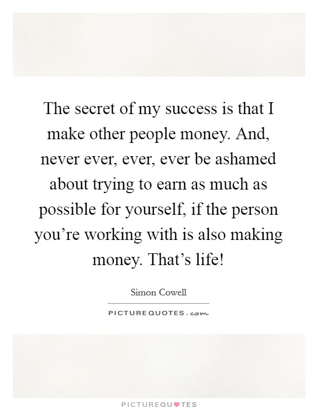 The secret of my success is that I make other people money. And, never ever, ever, ever be ashamed about trying to earn as much as possible for yourself, if the person you're working with is also making money. That's life! Picture Quote #1
