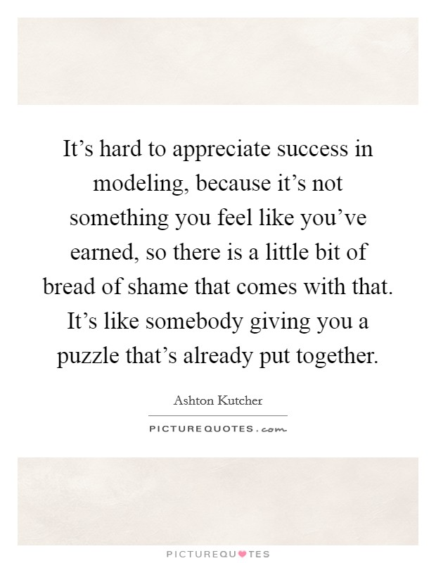 It's hard to appreciate success in modeling, because it's not something you feel like you've earned, so there is a little bit of bread of shame that comes with that. It's like somebody giving you a puzzle that's already put together Picture Quote #1