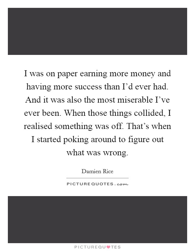 I was on paper earning more money and having more success than I'd ever had. And it was also the most miserable I've ever been. When those things collided, I realised something was off. That's when I started poking around to figure out what was wrong Picture Quote #1