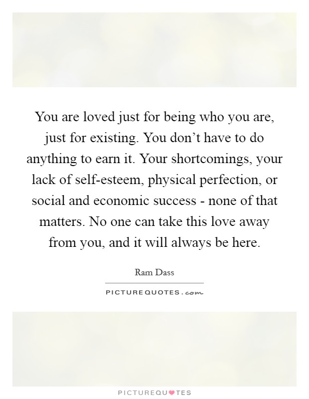 You are loved just for being who you are, just for existing. You don't have to do anything to earn it. Your shortcomings, your lack of self-esteem, physical perfection, or social and economic success - none of that matters. No one can take this love away from you, and it will always be here Picture Quote #1