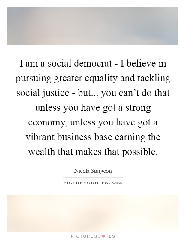 I am a social democrat - I believe in pursuing greater equality and tackling social justice - but... you can't do that unless you have got a strong economy, unless you have got a vibrant business base earning the wealth that makes that possible Picture Quote #1