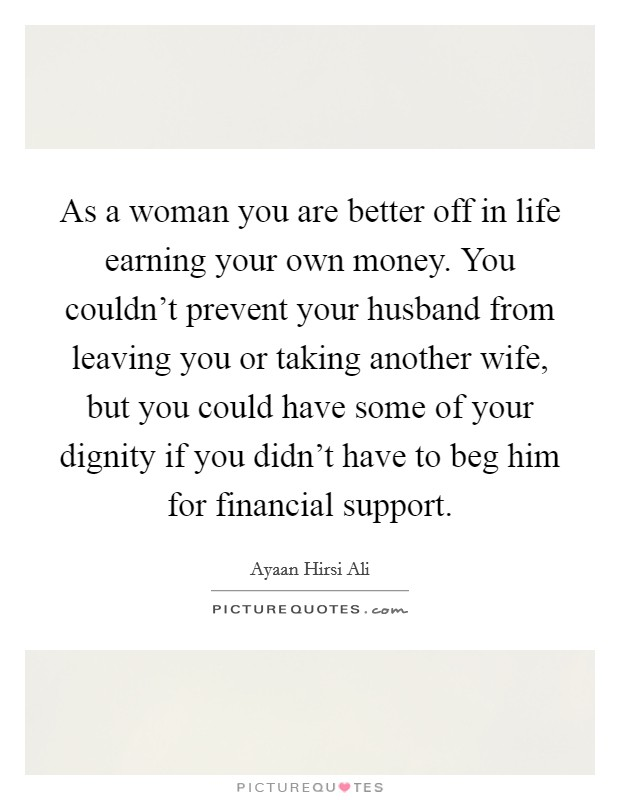 As a woman you are better off in life earning your own money. You couldn't prevent your husband from leaving you or taking another wife, but you could have some of your dignity if you didn't have to beg him for financial support Picture Quote #1