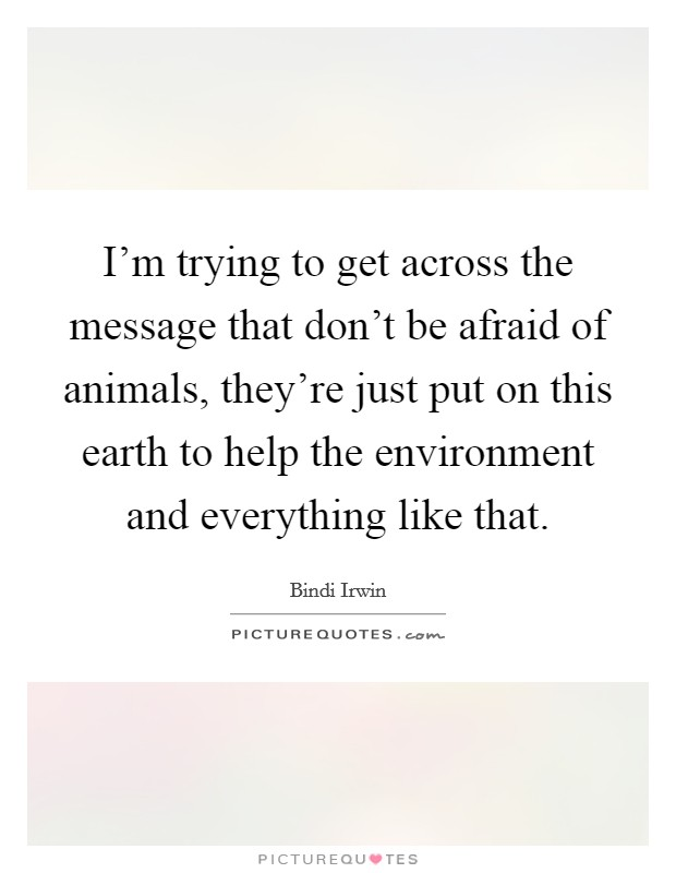 I'm trying to get across the message that don't be afraid of animals, they're just put on this earth to help the environment and everything like that Picture Quote #1